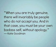 When you are truly genuine, there will invariably be people who do not accept you. And in that case, you must be your own badass self, without apology. ~ Katie Goodman   #WordsToLiveBy