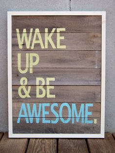 Good reminder!  Would be a nice pick me up either in the bedroom (end table art?), closet or bathroom, or the hallway - a place where it'll be seen shortly after waking up to inspire the pants off of you -- Wake Up & Be Awesome
