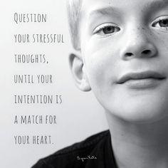 «Подвергните сомнению свои стрессовые мысли, пока ваша интенция не совпадает с вашим сердцем.» ~ Байрон Кейти  «Question your stressful thoughts, until your intention is a match for your heart.» ~ Byron Katie  примечание: вначале я хотела перевести слово «intention», как «намерение» или «стремление», и потом я решила перевести дословно. Мне важно передать полный смысл в словах Кейт.