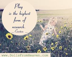 Play is the highest form of research. -Einstein  Order a Doll from Heaven to play with,Today: http://www.dollsfromheaven.com