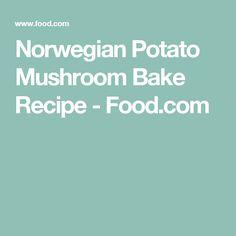Norwegian Potato Mushroom Bake Recipe - Food.com
