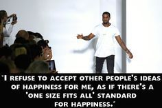 I cannot stand Kanye, but some of these are actually pretty good. 19 Empowering Kanye West Quotes That Will Inspire You