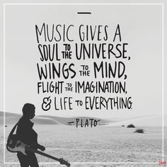 """""""Music gives a soul to the universe, wings to the mind, flight to the imagination and life to everything."""" — Plato"""