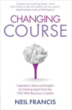 Changing Course: Inspiration, Ideas and Insights for Starting Again From the CEO Who Became a Caddie: Amazon.de: Neil Francis: Warehouse Deals