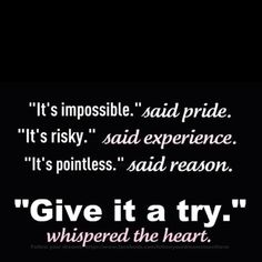 """It's impossible."" said pride.  ""It's risky."" said experience.  ""It's pointless."" said reason.   ""Give it a try."" whispered the heart."