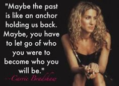 Maybe the past is like an anchor holding us back. Maybe you have to let go of who you were to become who you will be.