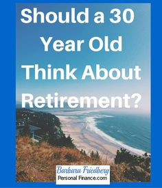 Should a 30 Year Old Think About Retirement?