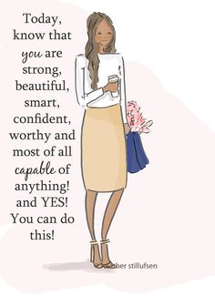 Today, know that you are strong, beautiful, smart, confident, worthy & most of all capable of anything! & Yes! You can do this!