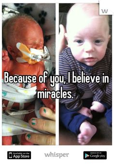 Because of you, I believe in miracles.   This is why I want to be a neonatal practicioner.