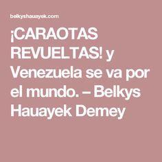 ¡CARAOTAS REVUELTAS! y Venezuela se va por el mundo. – Belkys Hauayek Demey