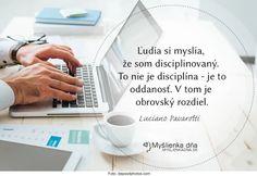 Ľudia si myslia, že som disciplinovaný. To nie je disciplína - je to oddanosť. V tom je obrovský rozdiel. -- Luciano Pavarotti
