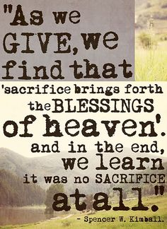 """As we give, we find that sacrifice brings forth the blessings of heaven, and we learn it was no sacrifice at all."" - Spencer W. Kimball."