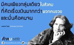 มีคนเพียงกลุ่มเดียวในสังคม ที่คิดเรื่องเงินมากกว่าพวกคนรวย และนั่นคือคนจน - There is only one class in the community that thinks more about money than the rich, and that is the poor. - Oscar Wilde