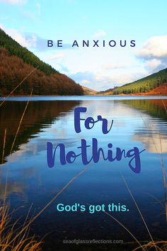 Why Are You Anxious? Be Anxious for Nothing! God has this! God is bigger than any problem you have. #nofear #fear #calm #prayer #seaofglassreflections