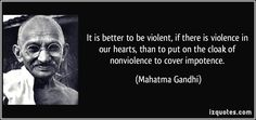It is better to be violent, if there is violence in our hearts, than to put on the cloak of nonviolence to cover impotence. (Mahatma Gandhi) #quotes #quote #quotations #MahatmaGandhi