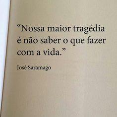 nossa maior tragédia é não saber o que fazer com a vida - José Saramago