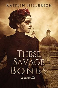 These Savage Bones by Kaitlin Hillerich