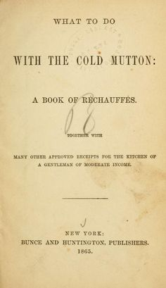 1865 | What to do with the Cold Mutton: a Book of Réchauffés. Together with Many Other Approved Receipts for the Kitchen of a Gentleman of Moderate Income | By P.K.S.