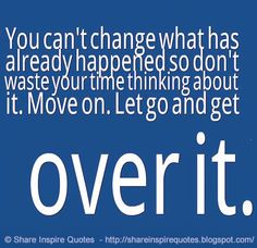 You can't change what has already happened so don't waste your time thinking about it. Move on. Let go and get over it. #life #change #quotes