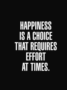 Happiness is a choice that requires effort at times. What are you willing to do for your own  happiness? Work for it and continue working for it!