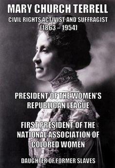 Mary Church Terrell, – daughter of former slaves, was one of the first black women to earn a college degree. She became an activist who led several important associations, including the National Association of Colored Women, and worked for ci