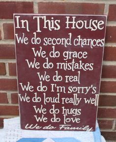 In this house we we do second chances, we do grace, we do real, we do I'm sorry's, we do loud really well, we do hugs, we do love, we do family <3