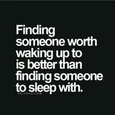 Finding someone worth waking up to is better than finding someone to sleep with..