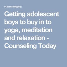 Getting adolescent boys to buy in to yoga, meditation and relaxation - Counseling Today