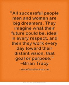 All successful people men and women are big dreamers. They imagine what their future could be, ideal in every respect, and then they work every day toward their distant vision, that goal or purpose. ~Brian Tracy http://worldclassseminars.net/