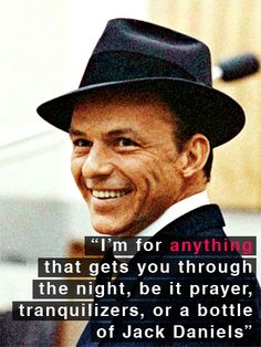 "Frank Sinatra: ""I'm for anything that gets you through the night, be it prayer, tranquilizers, or a bottle of Jack Daniels"""