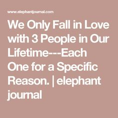 We Only Fall in Love with 3 People in Our Lifetime---Each One for a Specific Reason. | elephant journal