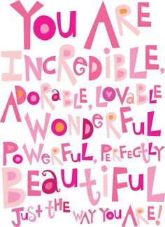 You are incredible, adorable, lovable wonderful, powerful, perfectly beautiful just the way you are! ~ God is Heart Great Quotes, Quotes To Live By, Me Quotes, Inspirational Quotes For Children, Girl Quotes, Wisdom Quotes, Door Quotes, Passion Quotes, Girl Sayings