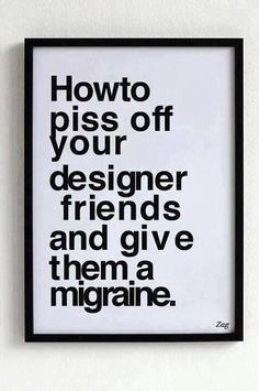"Designed by Shahir Zag, this ""How to Piss Off Your Designer Friends and Give Them a Migraine"" poster is made of Helvetica Bold with messed up line spacing, kerning and alignment. I hate it. but its funny. Graphic Design Humor, Graphic Design Inspiration, Graphic Quotes, Graphisches Design, Funny Design, Layout Design, Design Fails, How To Design, Design Elements"