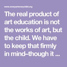 The real product of art education is not the works of art, but the child. We have to keep that firmly in mind–though it goes against several grains. If you are an artist and you want to make good art, I urge you to go into your studio and make good art. What you need to do as a teacher of art is create kids who make good art, create kids who think well as artists, who have an artistic mind.