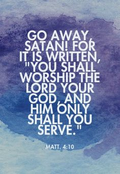 """Matthew 4:10 (HCSB) - Then Jesus told him, """"Go away, Satan! For it is written: Worship the LORD your God, and serve only Him."""""""