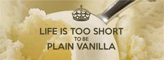 Life is too short to be plain vanilla. :)