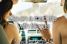 Bucket list- go on a road trip with friends.