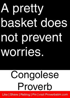 A pretty basket does not prevent worries. - Congolese Proverb #proverbs #quotes