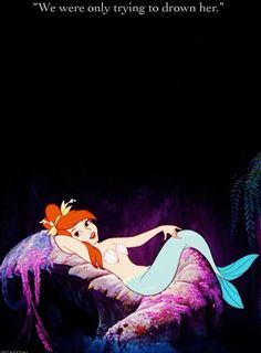"""""""We were only tying to drown her."""" - Mermaids from Peter Pan."""