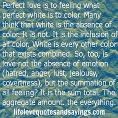 Perfect love is to feeling what perfect white is to color. Many think that white is the absence of color. It is not. It is the inclusion of all color. White is every other color that exists combined. So, too, is love not the absence of emotion (hatred, anger, lust, jealousy, covertness), but the summation of all feeling? It is the sum total. The aggregate amount. the everything. Unknown
