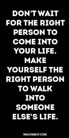 Don't wait for the right person to come into your life. Make yourself the right person to walk into someone else's life. Great Quotes, Quotes To Live By, Me Quotes, Motivational Quotes, Inspirational Quotes, Affirmations, Relationship Quotes, Relationships, True Words