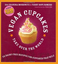 Vegan Cupcakes Take Over the World: 75 Dairy-Free Recipes for Cupcakes that Rule by Isa Chandra Moskowitz, Terry Hope Romero