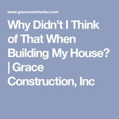 Why Didn't I Think of That When Building My House?   Grace Construction, Inc