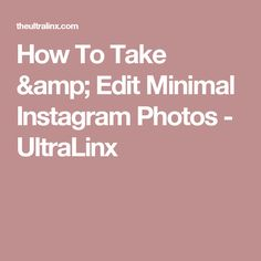 How To Take & Edit Minimal Instagram Photos - UltraLinx
