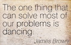 The one thing that can solve most of our problems is dancing- James Brown