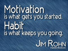 Motivation is what gets you started. Habit is what keeps you going. Jim Rohn Quotes