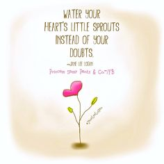 Water your heart's little sprouts instead of your doubts. -Jane Lee Logan