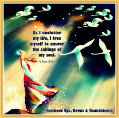 As I unclutter my life, I free myself to answer the callings of my soul. - Dr. Wayne Dyer https://www.facebook.com/UpsDownsRoundabouts/photos/p.1038775966157143/1038775966157143/?type=1&theater