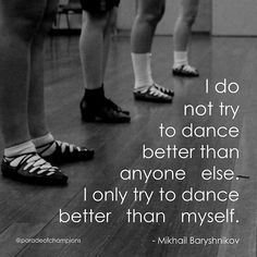 And its not just dance. Everything i do i never try to do better then anyone else, i only try to better then myself. I compete with me.
