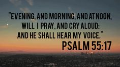 Psalm 55:17 ~ Evening and morning and at noon will I pray and cry aloud, and He shall hear my voice!
